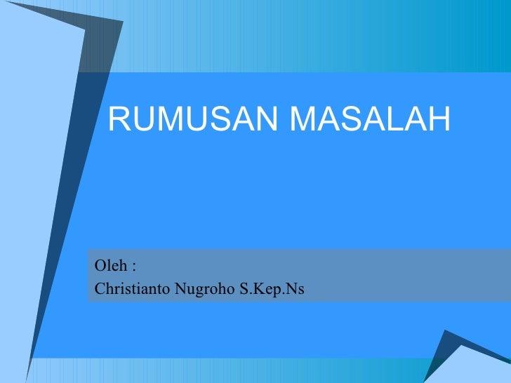 RUMUSAN MASALAH Oleh : Christianto Nugroho S.Kep.Ns