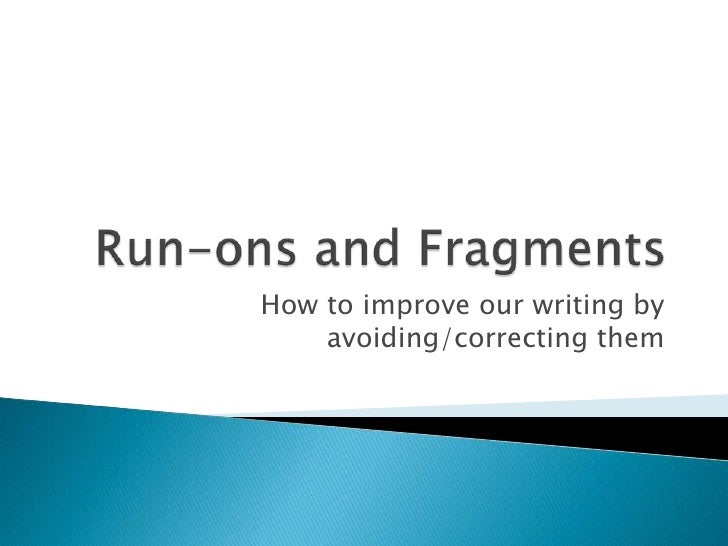 Run-ons and Fragments<br />How to improve our writing by avoiding/correcting them<br />