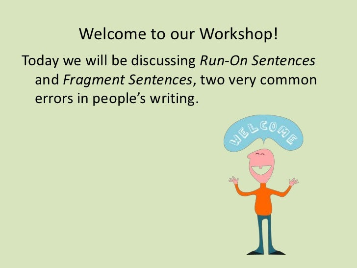 Welcome to our Workshop!<br />Today we will be discussing Run-On Sentences and Fragment Sentences, two very common errors ...