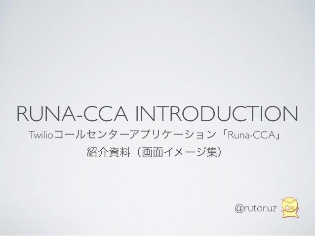 RUNA-CCA INTRODUCTION Twilioコールセンターアプリケーション「Runa-CCA」  紹介資料(画面イメージ集) @rutoruz