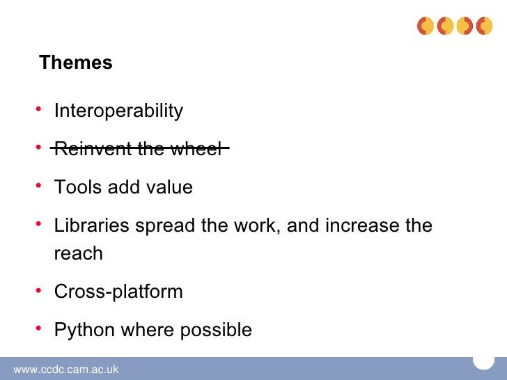 Themes   • Interoperability   • Reinvent the wheel   • Tools add value   • Libraries spread the work, and increase the    ...
