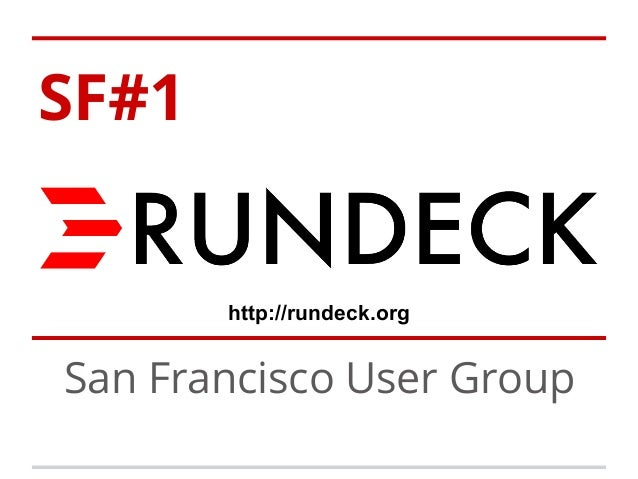 SF#1  http://rundeck.org  San Francisco User Group