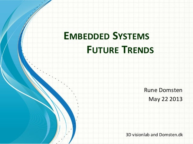EMBEDDED	  SYSTEMS	  	  	   	  	  FUTURE	  TRENDS	  Rune	  Domsten	  	  May	  22	  2013	  3D	  visionlab	  and	  Domsten.d...