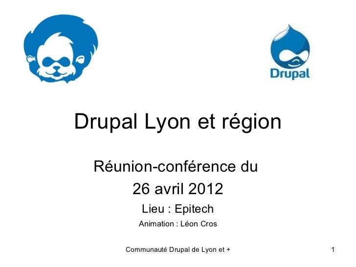 Drupal Lyon et région Réunion-conférence du     26 avril 2012         Lieu : Epitech        Animation : Léon Cros     Comm...