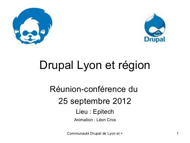 Drupal Lyon et région Réunion-conférence du   25 septembre 2012         Lieu : Epitech        Animation : Léon Cros     Co...