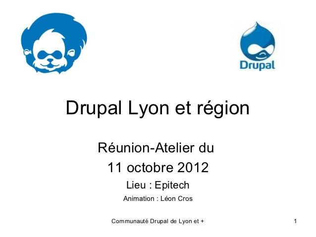 Drupal Lyon et région   Réunion-Atelier du    11 octobre 2012         Lieu : Epitech        Animation : Léon Cros     Comm...