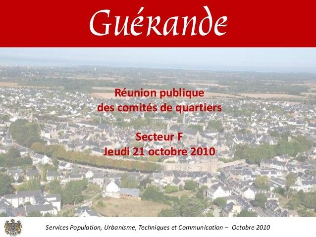 Guérande Réunion publique des comités de quartiers Secteur F Jeudi 21 octobre 2010 Services Population, Urbanisme, Techniq...