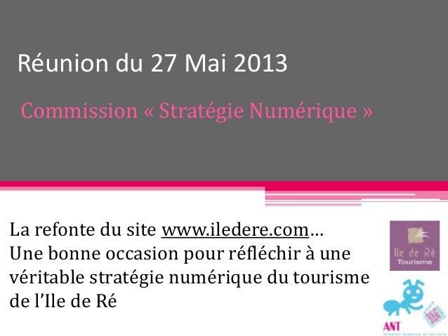 Réunion du 27 Mai 2013 Commission « Stratégie Numérique » La refonte du site www.iledere.com… Une bonne occasion pour réfl...
