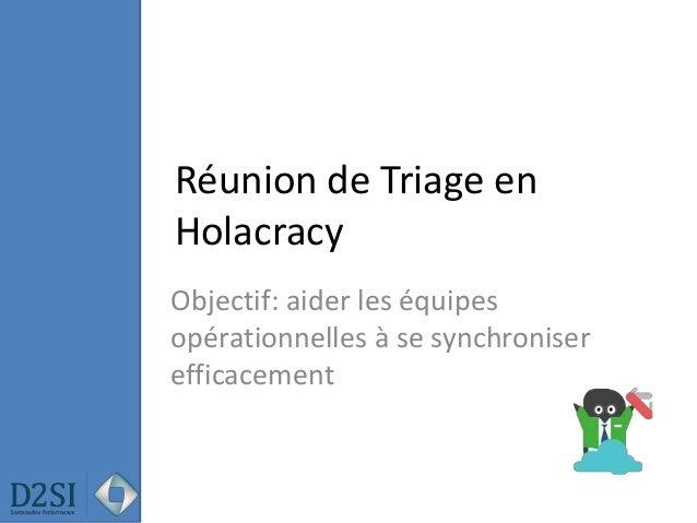 Réunion de Triage en Holacracy Objectif: aider les équipes opérationnelles à se synchroniser efficacement
