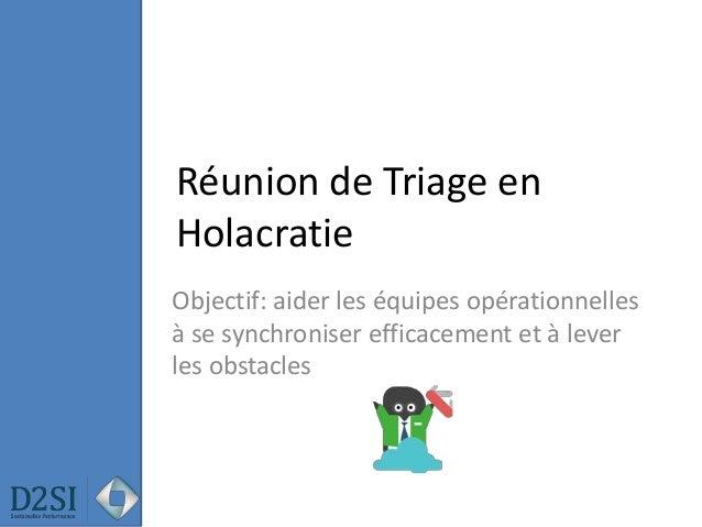Réunion de Triage en Holacratie Objectif: aider les équipes opérationnelles à se synchroniser efficacement et à lever les ...