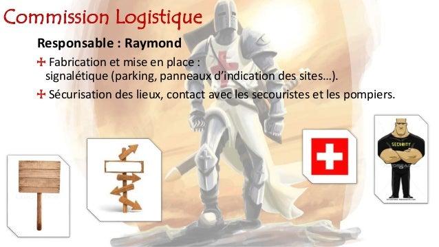 Commission Logistique Responsable : Raymond Fabrication et mise en place : signalétique (parking, panneaux d'indication de...