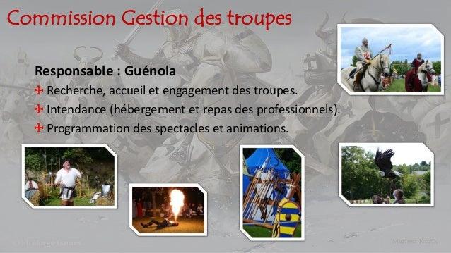 Commission Gestion des troupes Responsable : Guénola Recherche, accueil et engagement des troupes. Intendance (hébergement...