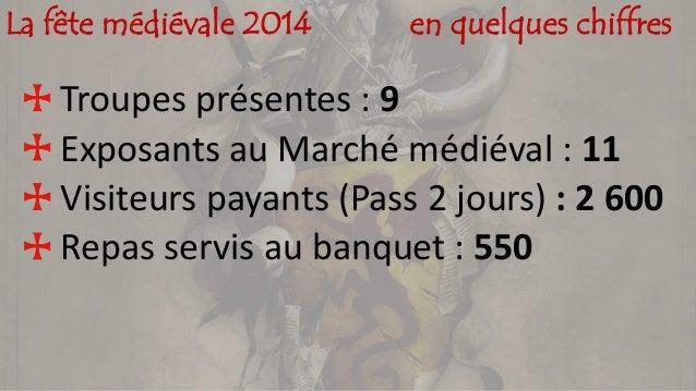 La fête médiévale 2014 en quelques chiffres Troupes présentes : 9 Exposants au Marché médiéval : 11 Visiteurs payants (Pas...