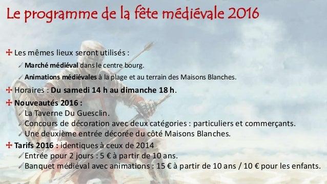 Le programme de la fête médiévale 2016 Les mêmes lieux seront utilisés : Marché médiéval dans le centre bourg. Animations ...