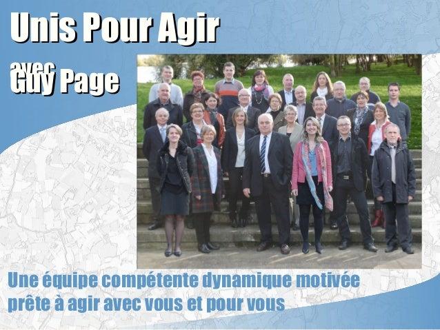 Unis Pour AgirUnis Pour Agir avecavec Guy PageGuy Page Une équipe compétente dynamique motivée prête à agir avec vous et p...