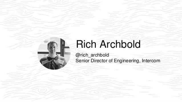 Rich Archbold @rich_archbold Senior Director of Engineering, Intercom