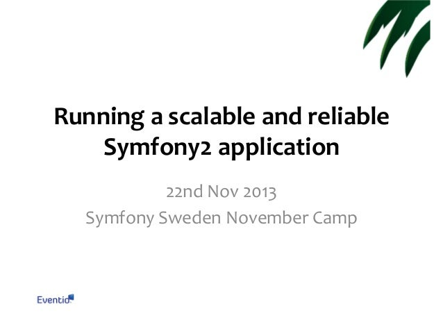 Running a scalable and reliable Symfony2 application 22nd Nov 2013 Symfony Sweden November Camp