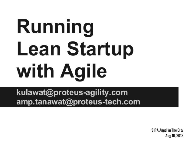 Running Lean Startup with Agile kulawat@proteus-agility.com amp.tanawat@proteus-tech.com SIPA Angel in The City Aug 10, 20...