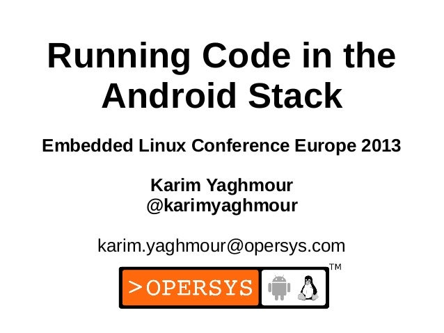1 Running Code in the Android Stack Embedded Linux Conference Europe 2013 Karim Yaghmour @karimyaghmour karim.yaghmour@ope...