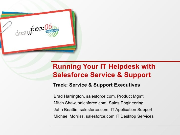 Running Your IT Helpdesk with Salesforce Service & Support Brad Harrington, salesforce.com, Product Mgmt Mitch Shaw, sales...