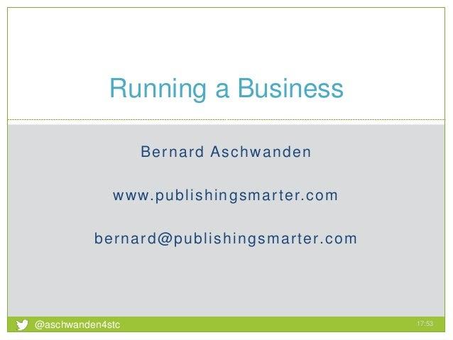 Bernard Aschwanden www.publishingsmarter.com bernard@publishingsmarter.com Running a Business 17:53 1 @aschwanden4stc