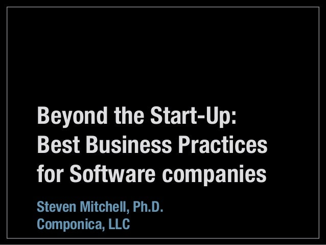 Beyond the Start-Up: Best Business Practices for Software companies Steven Mitchell, Ph.D. Componica, LLC
