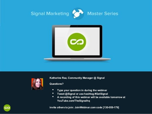Katherine Raz, Community Manager @ Signal Questions? • Type your question in during the webinar • Tweet @Signal or use h...