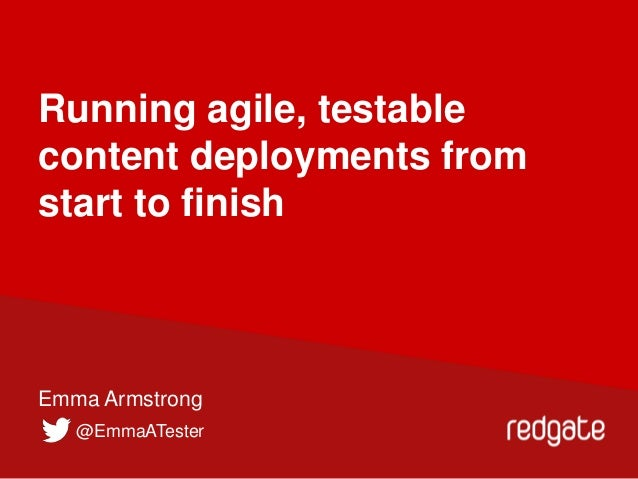 Running agile, testable content deployments from start to finish  Emma Armstrong @EmmaATester