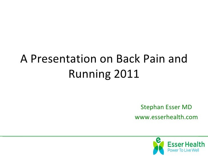 A Presentation on Back Pain and         Running 2011                      Stephan Esser MD                     www.esserhe...