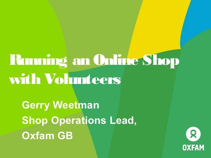 Running an Online Shopwith Volunteers Gerry Weetman Shop Operations Lead, Oxfam GB