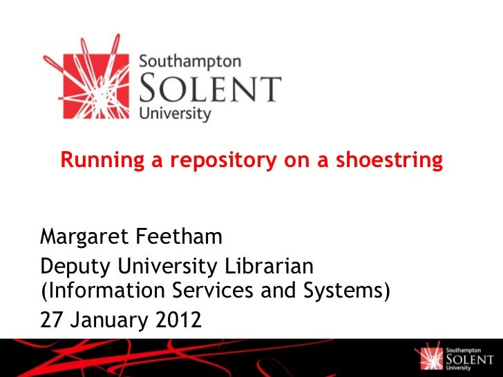 Running a repository on a shoestring Margaret Feetham Deputy University Librarian (Information Services and Systems) 27 Ja...