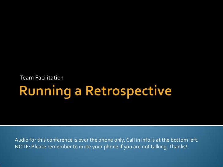 Running a Retrospective<br />Team Facilitation<br />Audio for this conference is over the phone only. Call in info is at t...
