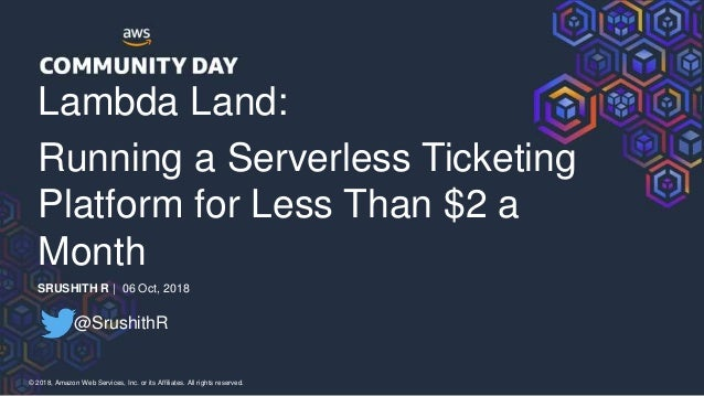 © 2018, Amazon Web Services, Inc. or its Affiliates. All rights reserved. Lambda Land: Running a Serverless Ticketing Plat...