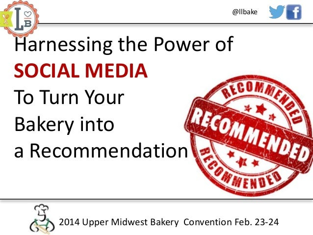 @llbake  Harnessing the Power of SOCIAL MEDIA To Turn Your Bakery into a Recommendation 2014 Upper Midwest Bakery Conventi...