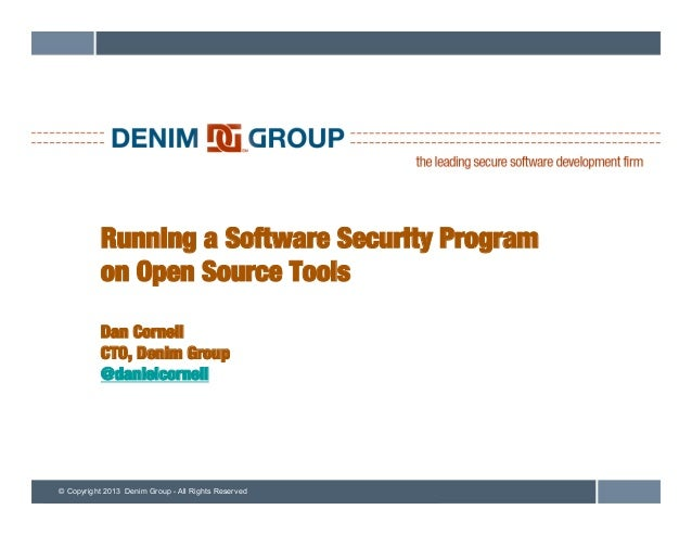 © Copyright 2013 Denim Group - All Rights Reserved Running a Software Security Program! on Open Source Tools! ! Dan Cornel...