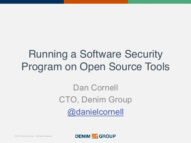 © 2015 Denim Group – All Rights Reserved Running a Software Security Program on Open Source Tools! Dan Cornell CTO, Denim ...