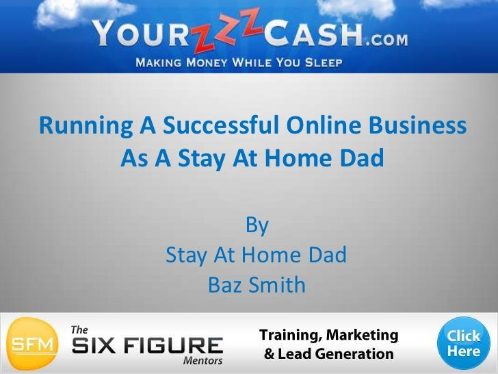 Running A Successful Online BusinessAs A Stay At Home Dad<br />By <br />Stay At Home Dad <br />Baz Smith<br />
