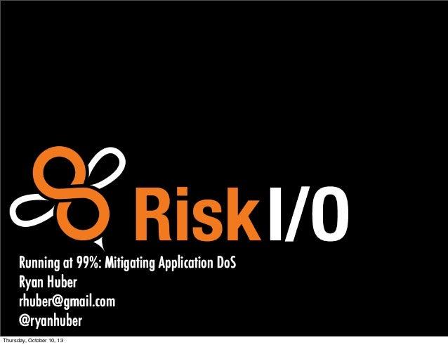 Running at 99%: Mitigating Application DoS Ryan Huber rhuber@gmail.com @ryanhuber1 Thursday, October 10, 13