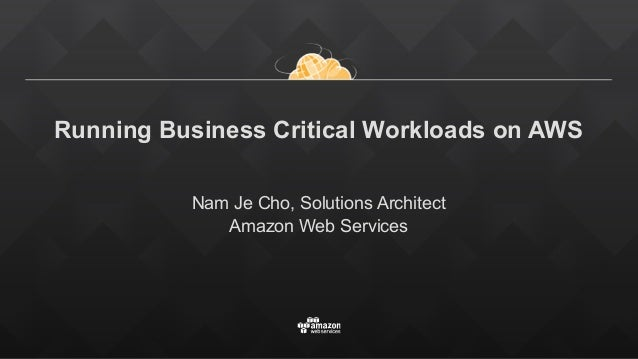Running Business Critical Workloads on AWS Nam Je Cho, Solutions Architect Amazon Web Services