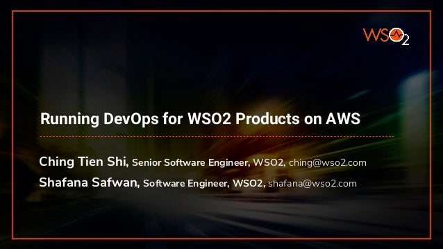 Running DevOps for WSO2 Products on AWS Ching Tien Shi, Senior Software Engineer, WSO2, ching@wso2.com Shafana Safwan, Sof...