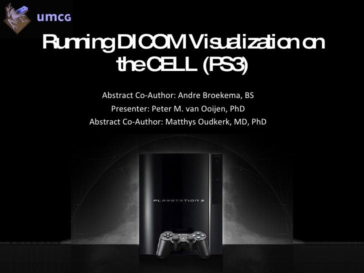 Running DICOM Visualization on the CELL (PS3) Abstract Co-Author: Andre Broekema, BS  Presenter: Peter M. van Ooijen, PhD ...