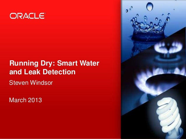 Running Dry: Smart Waterand Leak DetectionSteven WindsorMarch 2013 1   Copyright © 2012, Oracle and/or its affiliates. All...