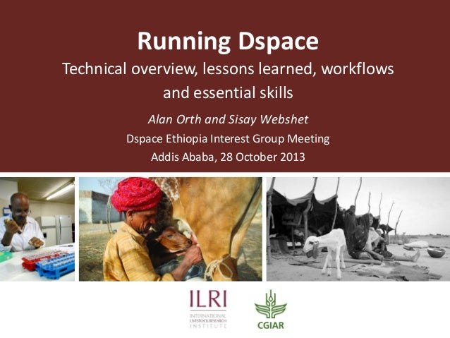Running Dspace Technical overview, lessons learned, workflows and essential skills Alan Orth and Sisay Webshet Dspace Ethi...