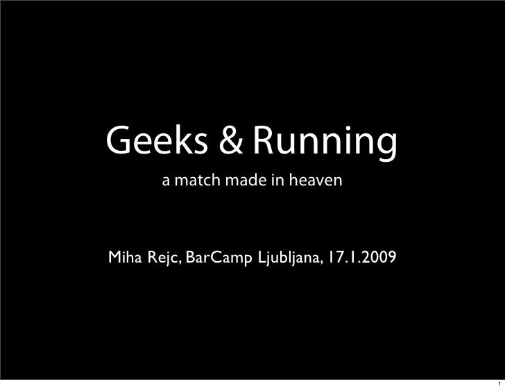 Geeks & Running        a match made in heaven    Miha Rejc, BarCamp Ljubljana, 17.1.2009                                  ...