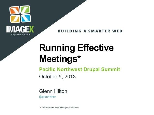 Running Effective Meetings* Pacific Northwest Drupal Summit October 5, 2013 Glenn Hilton @glennhilton * Content drawn from...