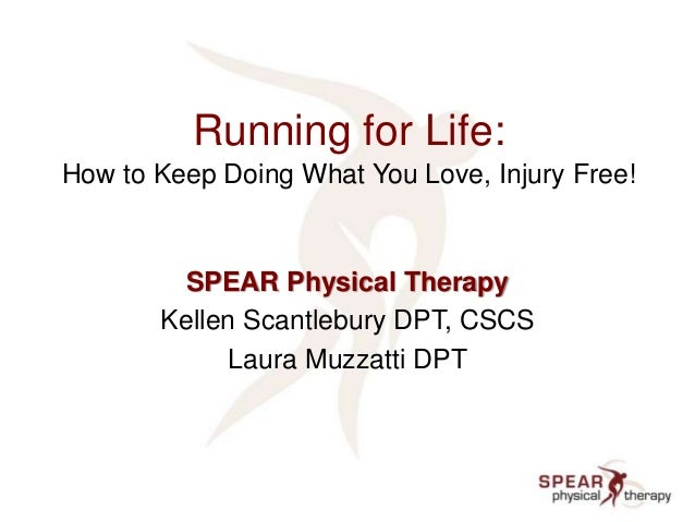 Running for Life: How to Keep Doing What You Love, Injury Free! SPEAR Physical Therapy Kellen Scantlebury DPT, CSCS Laura ...
