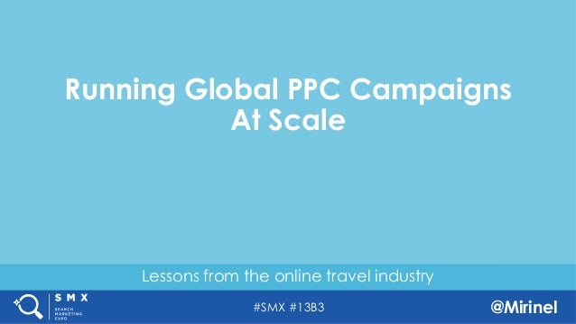 #SMX #13B3 @Mirinel Lessons from the online travel industry Running Global PPC Campaigns At Scale