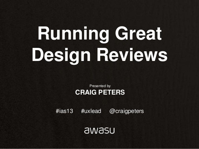 Running GreatDesign Reviews              Presented by           CRAIG PETERS  #ias13    #uxlead      @craigpeters