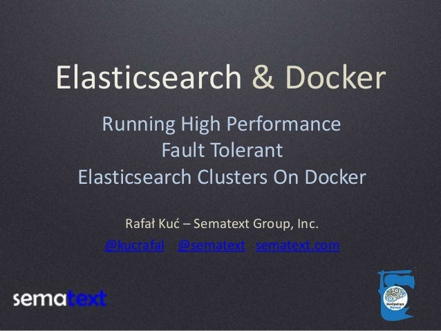 Elasticsearch & Docker Rafał Kuć – Sematext Group, Inc. @kucrafal @sematext sematext.com Running High Performance Fault To...