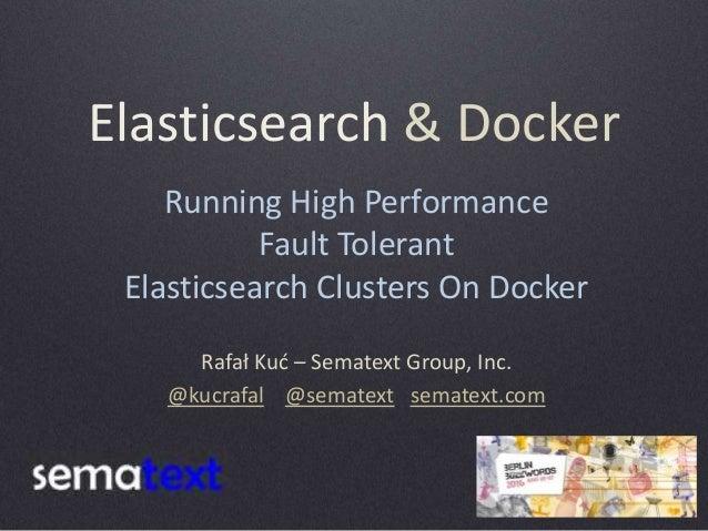 Elasticsearch & Docker Rafał Kuć – Sematext Group, Inc. @kucrafal @sematext sematext.com Running High Performance Fault To...
